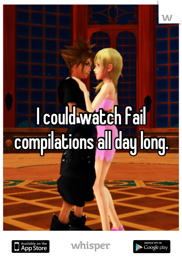 I could watch fail compilations all day long.