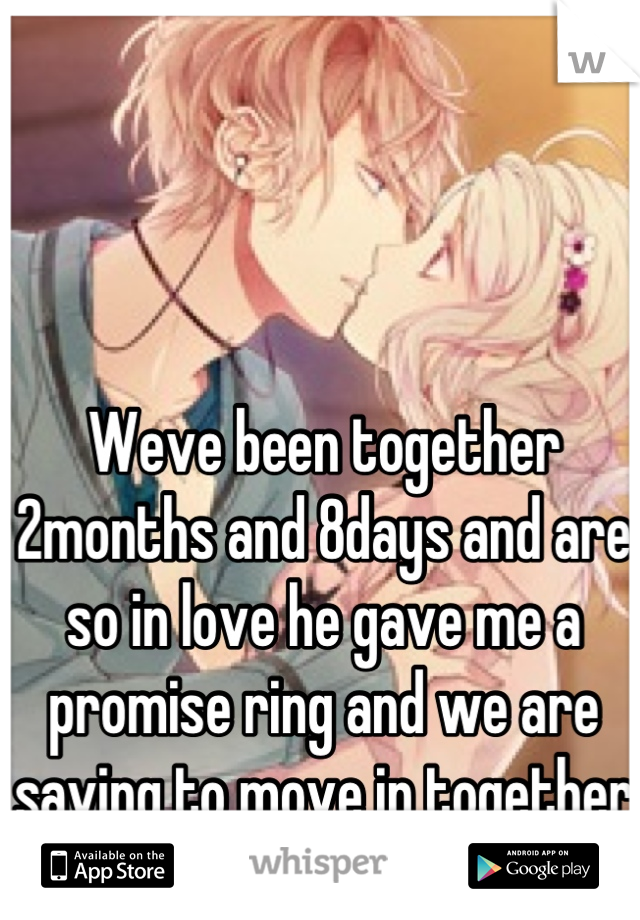 Weve been together 2months and 8days and are so in love he gave me a promise ring and we are saving to move in together :) <3
