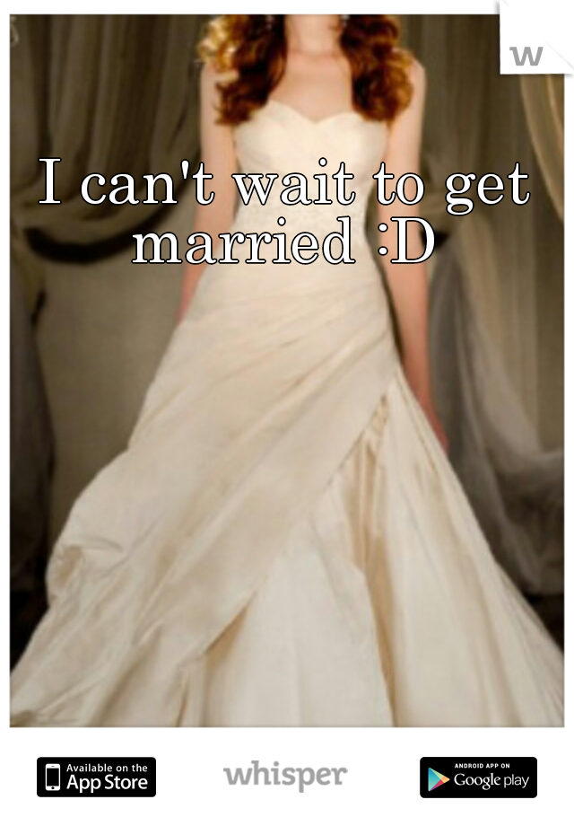 I can't wait to get married :D