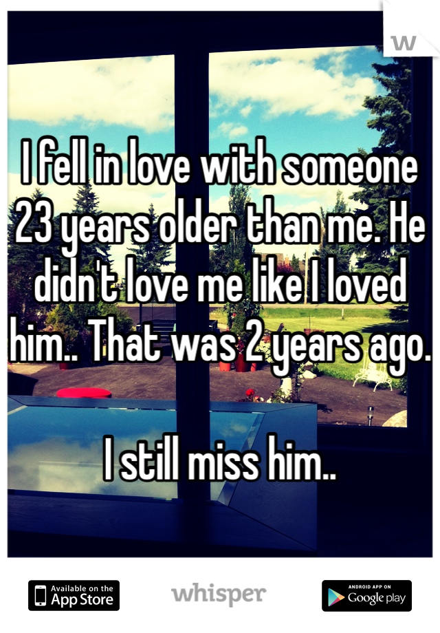 I fell in love with someone 23 years older than me. He didn't love me like I loved him.. That was 2 years ago.   I still miss him..