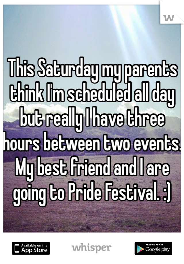 This Saturday my parents think I'm scheduled all day but really I have three hours between two events. My best friend and I are going to Pride Festival. :)