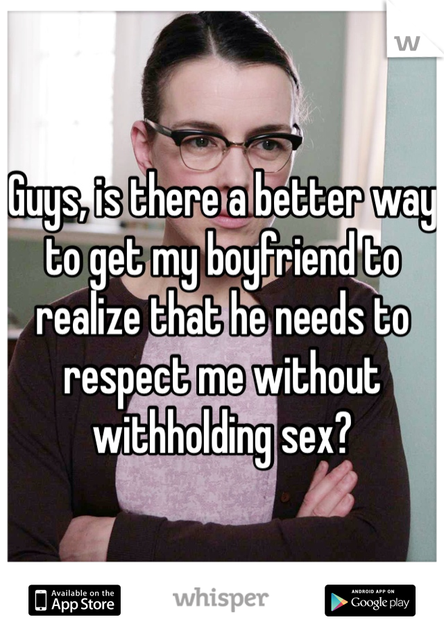 Guys, is there a better way to get my boyfriend to realize that he needs to respect me without withholding sex?