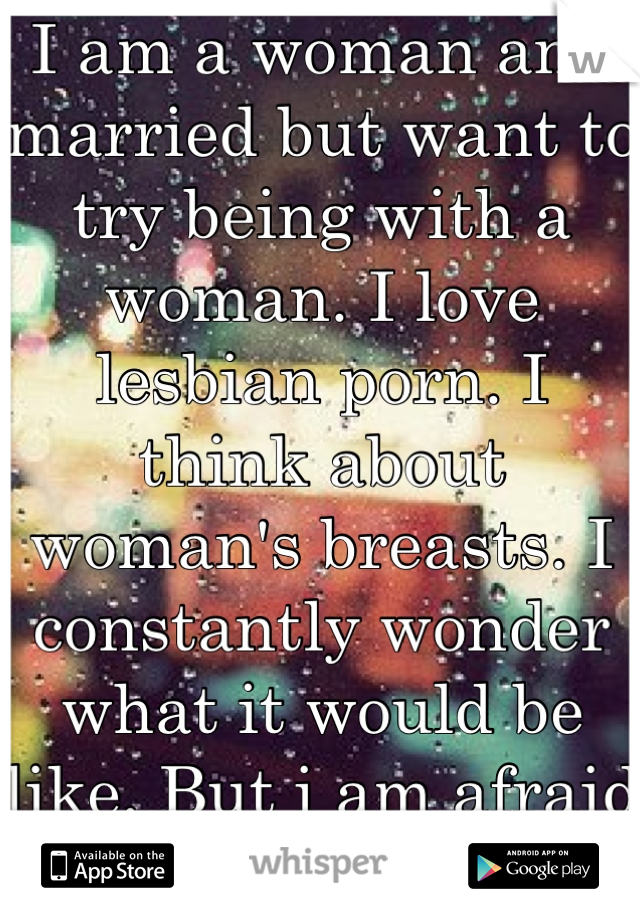I am a woman and married but want to try being with a woman. I love lesbian porn. I think about woman's breasts. I constantly wonder what it would be like. But i am afraid to try it.