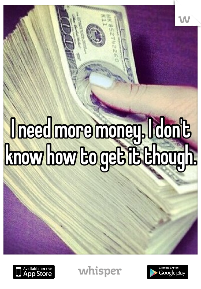I need more money. I don't know how to get it though.