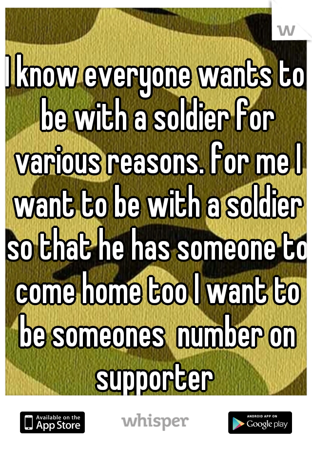 I know everyone wants to be with a soldier for various reasons. for me I want to be with a soldier so that he has someone to come home too I want to be someones  number on supporter