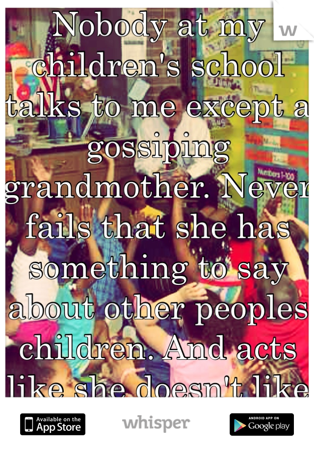 Nobody at my children's school talks to me except a gossiping grandmother. Never fails that she has something to say about other peoples children. And acts like she doesn't like children, she's a sub