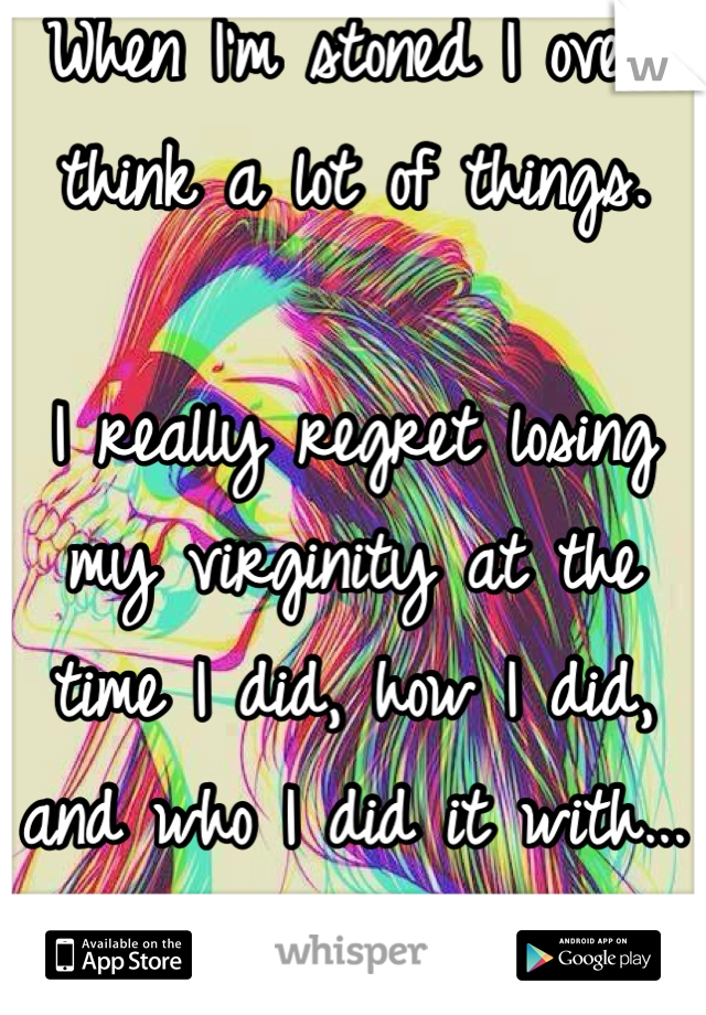 When I'm stoned I over think a lot of things.  I really regret losing my virginity at the time I did, how I did, and who I did it with... :/