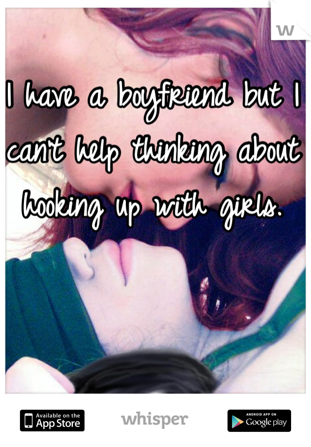 I have a boyfriend but I can't help thinking about hooking up with girls.