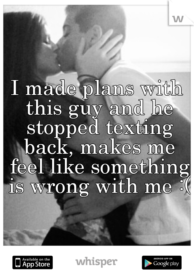 I made plans with this guy and he stopped texting back, makes me feel like something is wrong with me :(