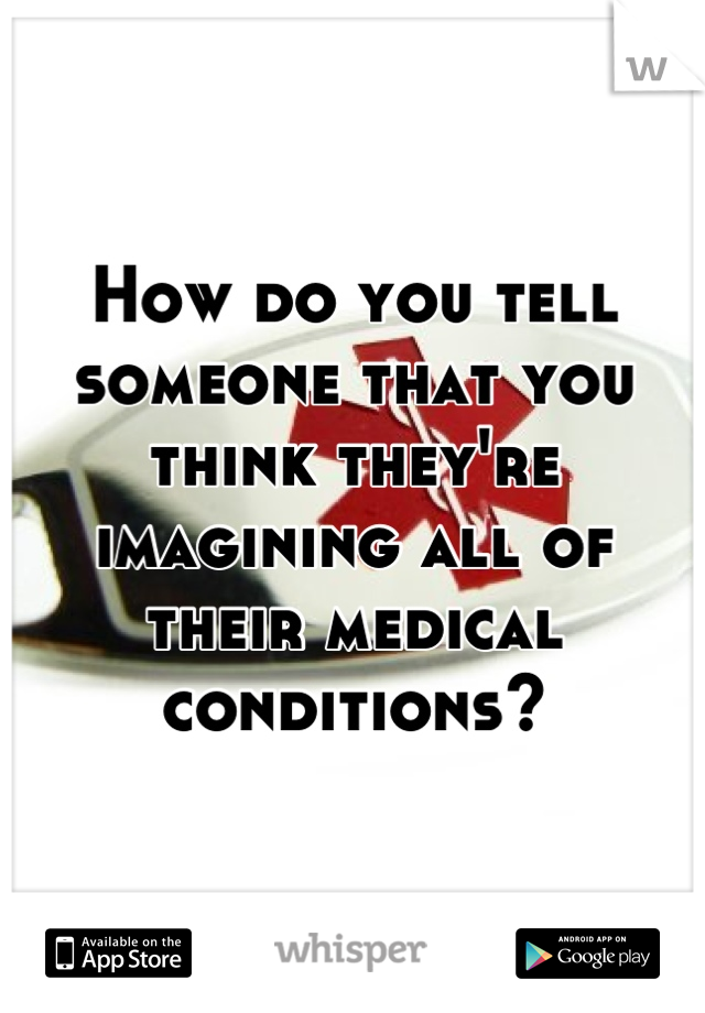 How do you tell someone that you think they're imagining all of their medical conditions?