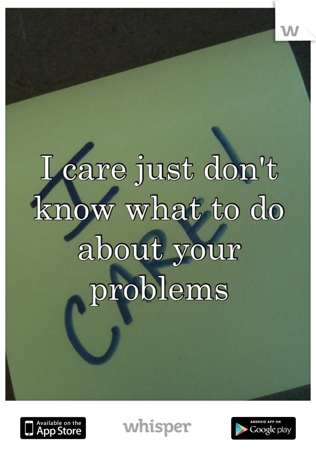 I care just don't know what to do about your problems