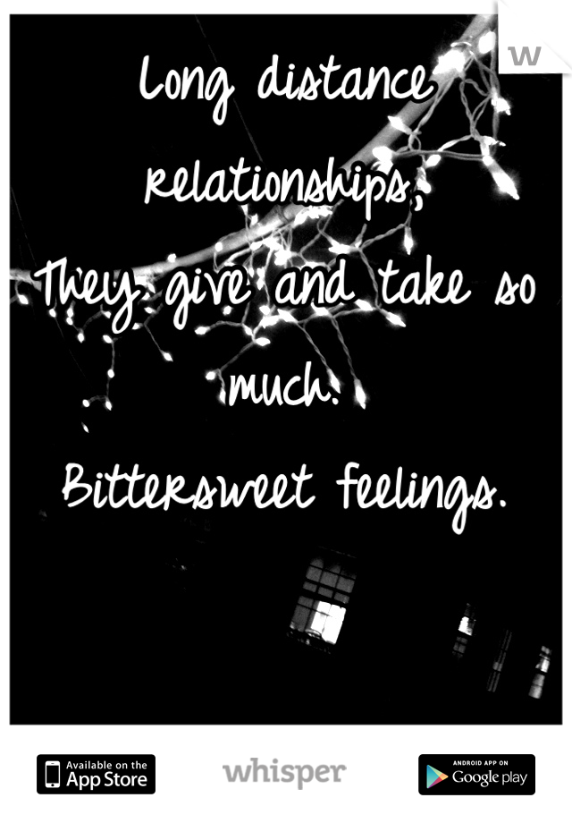 Long distance relationships, They give and take so much.  Bittersweet feelings.