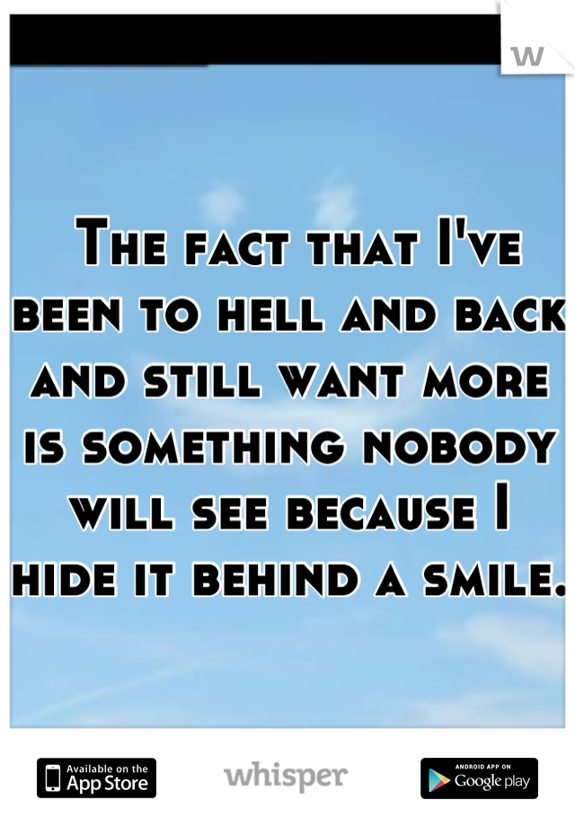 The fact that I've been to hell and back and still want more is something nobody will see because I hide it behind a smile.