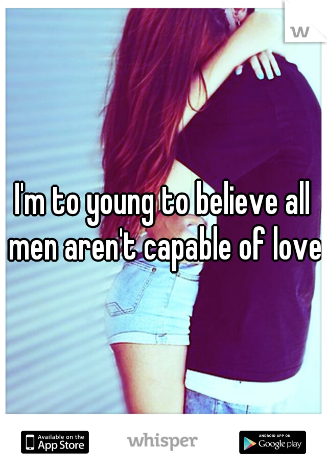 I'm to young to believe all men aren't capable of love