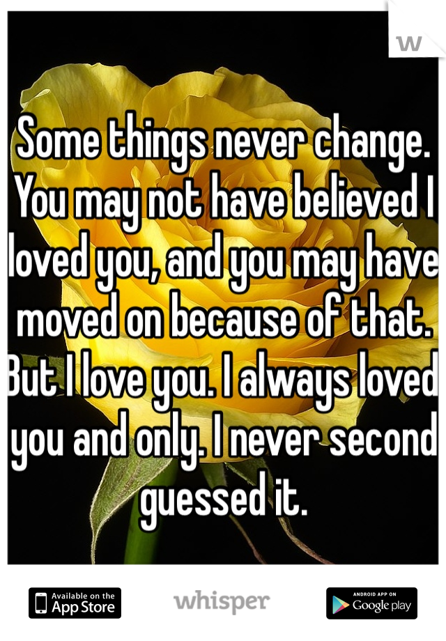 Some things never change.  You may not have believed I loved you, and you may have moved on because of that. But I love you. I always loved you and only. I never second guessed it.