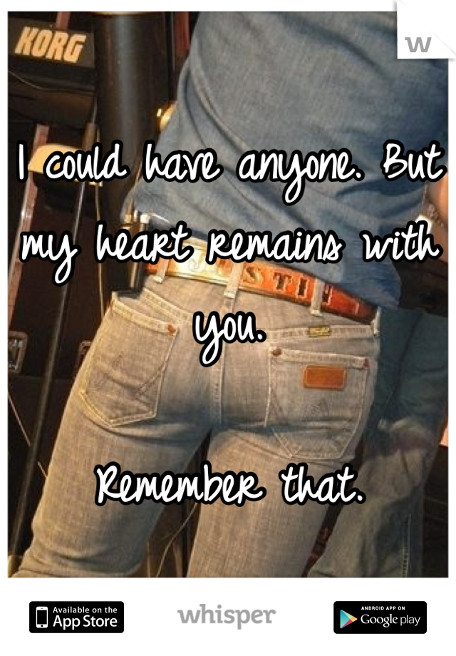 I could have anyone. But my heart remains with you.   Remember that.