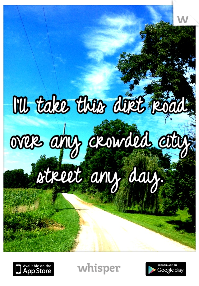 I'll take this dirt road over any crowded city street any day.