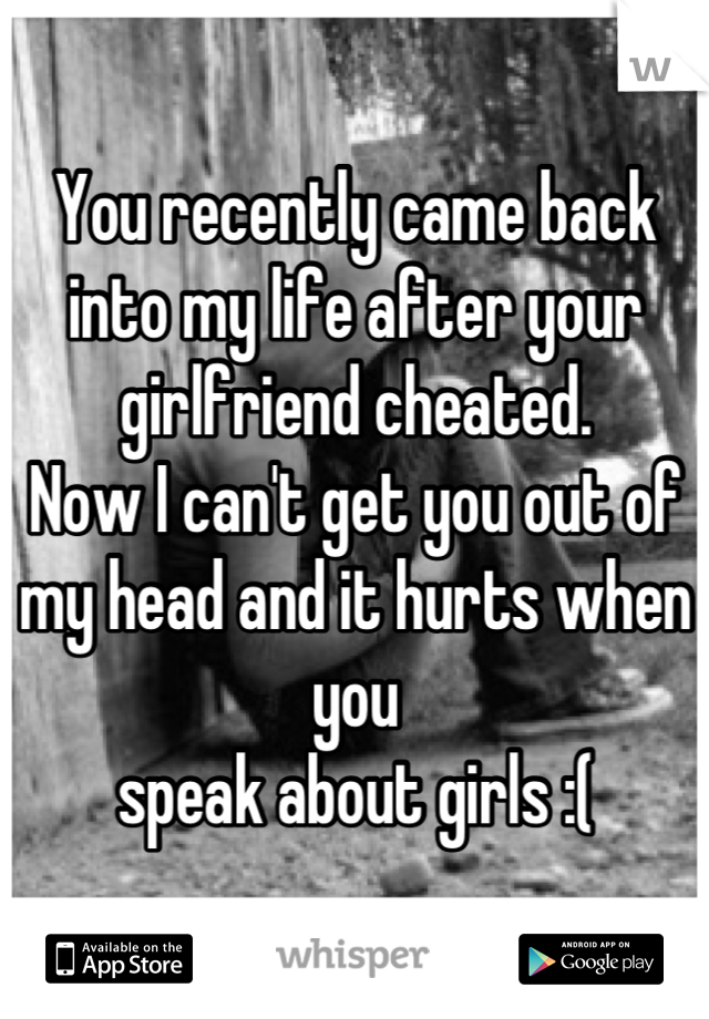 You recently came back into my life after your girlfriend cheated. Now I can't get you out of my head and it hurts when you speak about girls :(