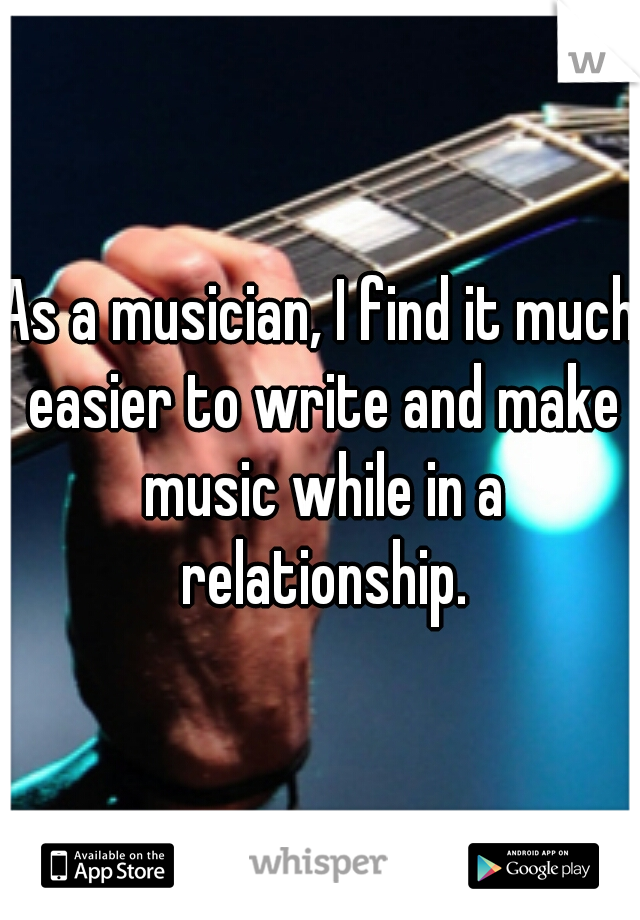 As a musician, I find it much easier to write and make music while in a relationship.