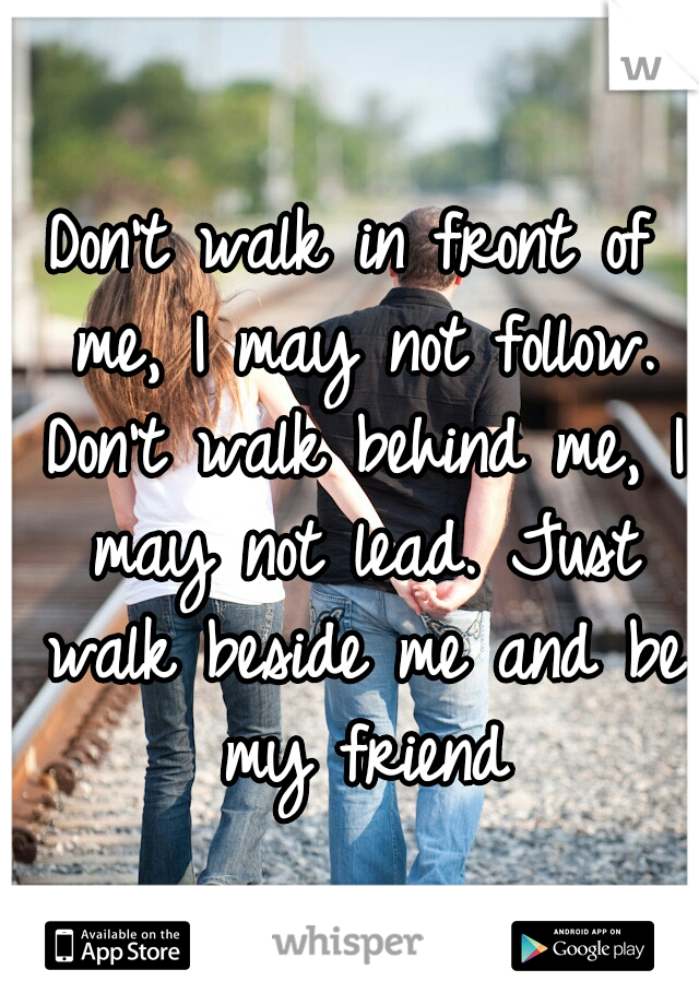 Don't walk in front of me, I may not follow. Don't walk behind me, I may not lead. Just walk beside me and be my friend