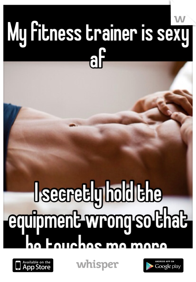 My fitness trainer is sexy af     I secretly hold the equipment wrong so that he touches me more.