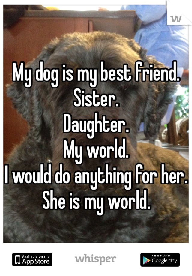 My dog is my best friend. Sister. Daughter. My world. I would do anything for her. She is my world.