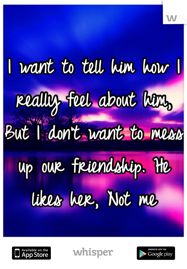I want to tell him how I really feel about him, But I don't want to mess up our friendship. He likes her, Not me