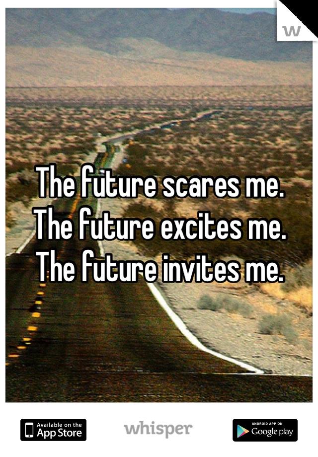 The future scares me. The future excites me. The future invites me.