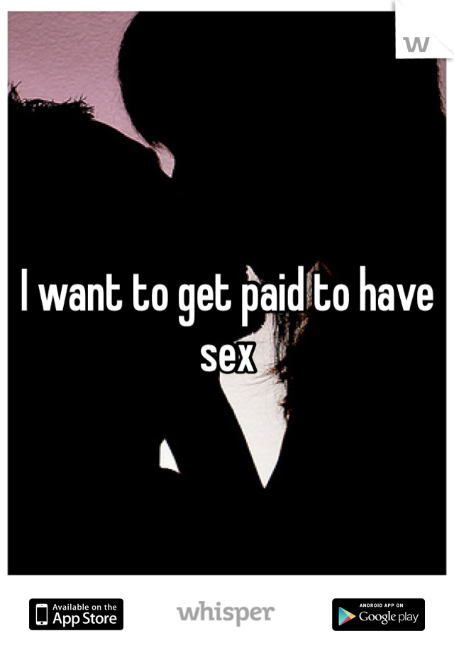 I want to get paid to have sex