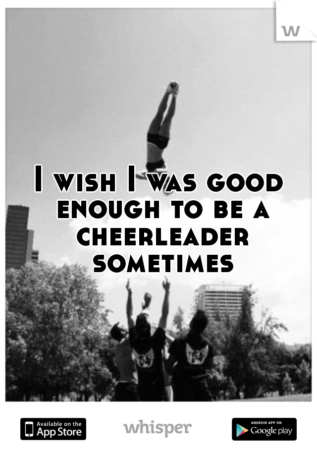 I wish I was good enough to be a cheerleader sometimes