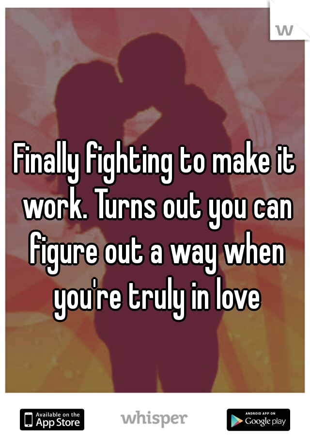 Finally fighting to make it work. Turns out you can figure out a way when you're truly in love