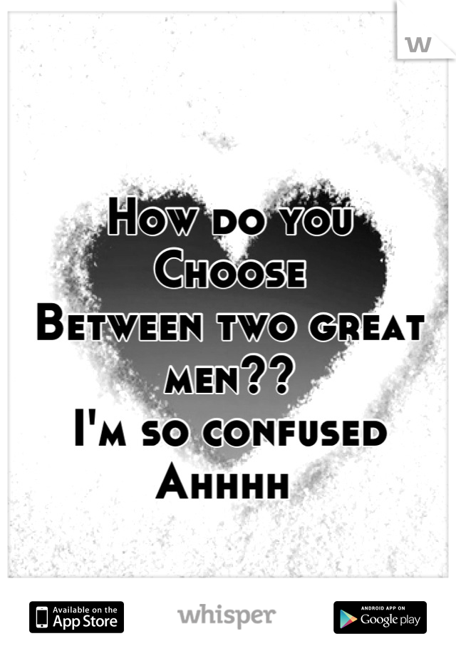 How do you  Choose  Between two great men??  I'm so confused  Ahhhh