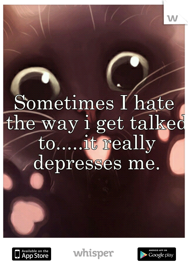 Sometimes I hate the way i get talked to.....it really depresses me.