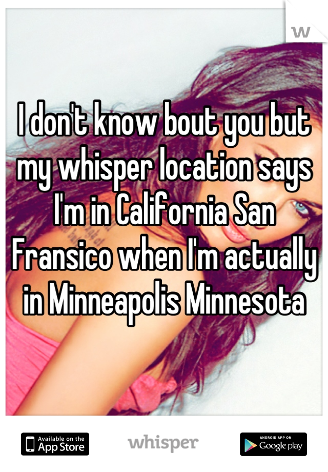 I don't know bout you but my whisper location says I'm in California San Fransico when I'm actually in Minneapolis Minnesota