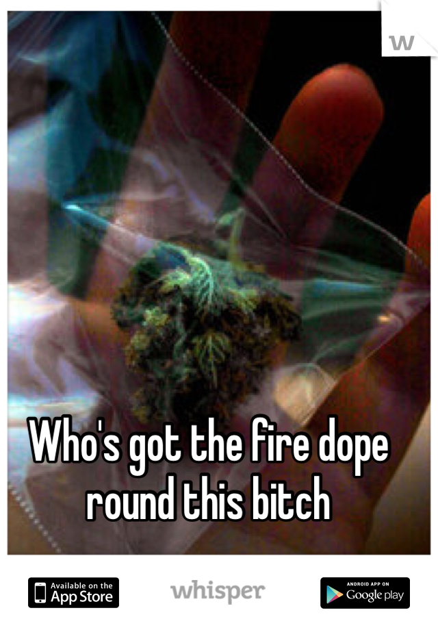 Who's got the fire dope round this bitch