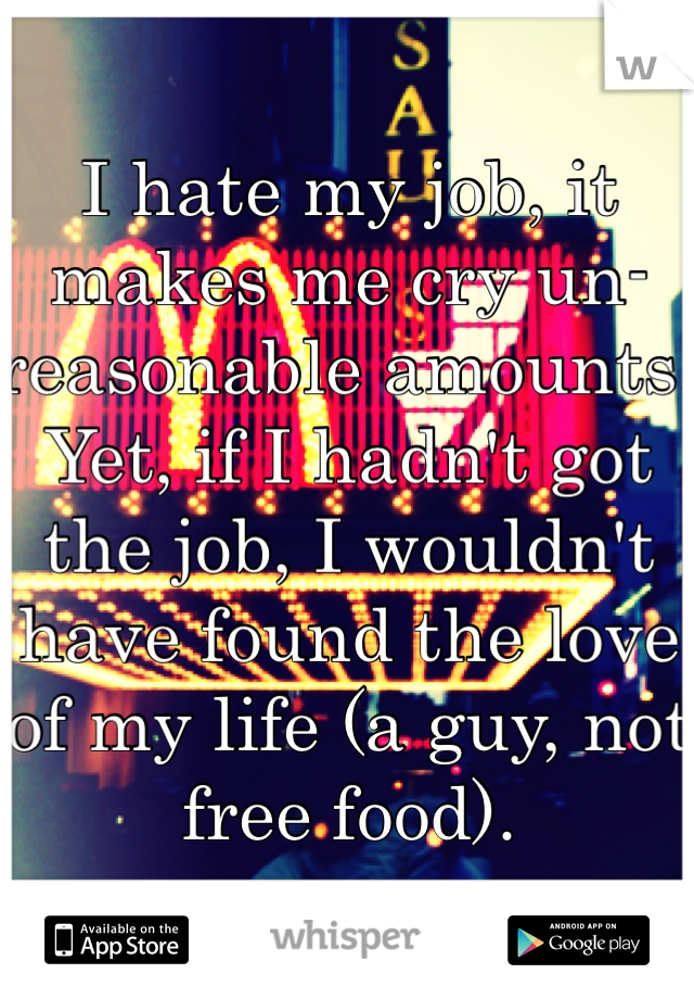 I hate my job, it makes me cry un-reasonable amounts. Yet, if I hadn't got the job, I wouldn't have found the love of my life (a guy, not free food).
