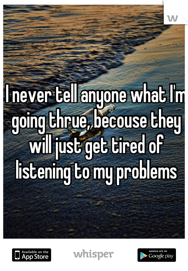 I never tell anyone what I'm going thrue, becouse they will just get tired of listening to my problems