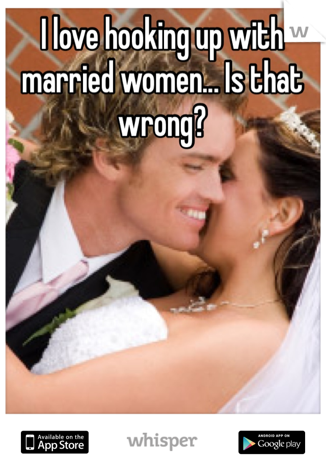 I love hooking up with married women... Is that wrong?