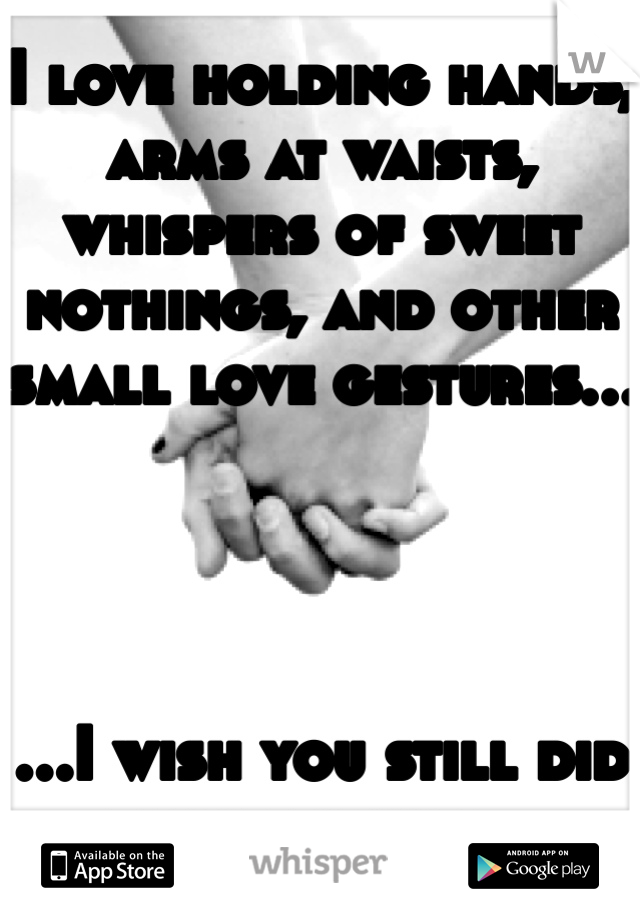 I love holding hands, arms at waists, whispers of sweet nothings, and other small love gestures...     ...I wish you still did those things...