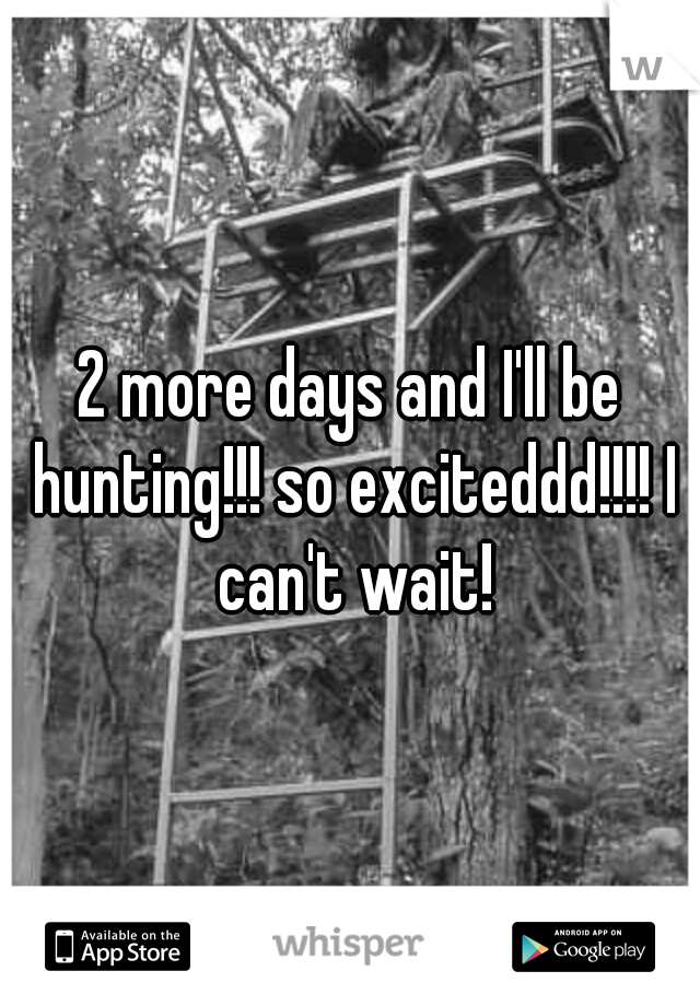 2 more days and I'll be hunting!!! so exciteddd!!!! I can't wait!