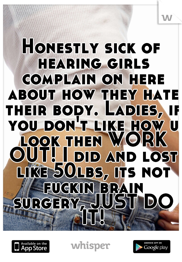 Honestly sick of hearing girls complain on here about how they hate their body. Ladies, if you don't like how u look then WORK OUT! I did and lost like 50lbs, its not fuckin brain surgery, JUST DO IT!