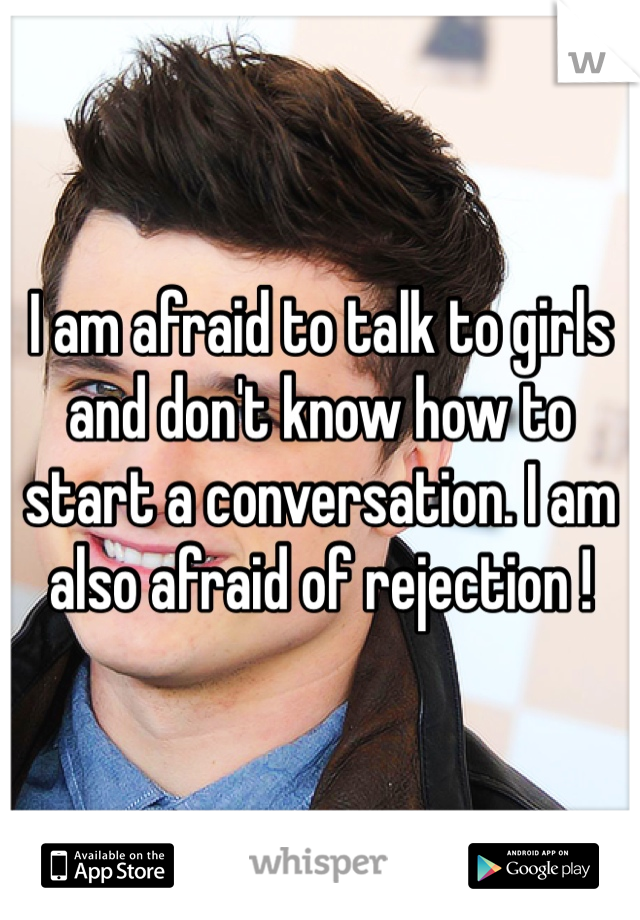 I am afraid to talk to girls and don't know how to start a conversation. I am also afraid of rejection !