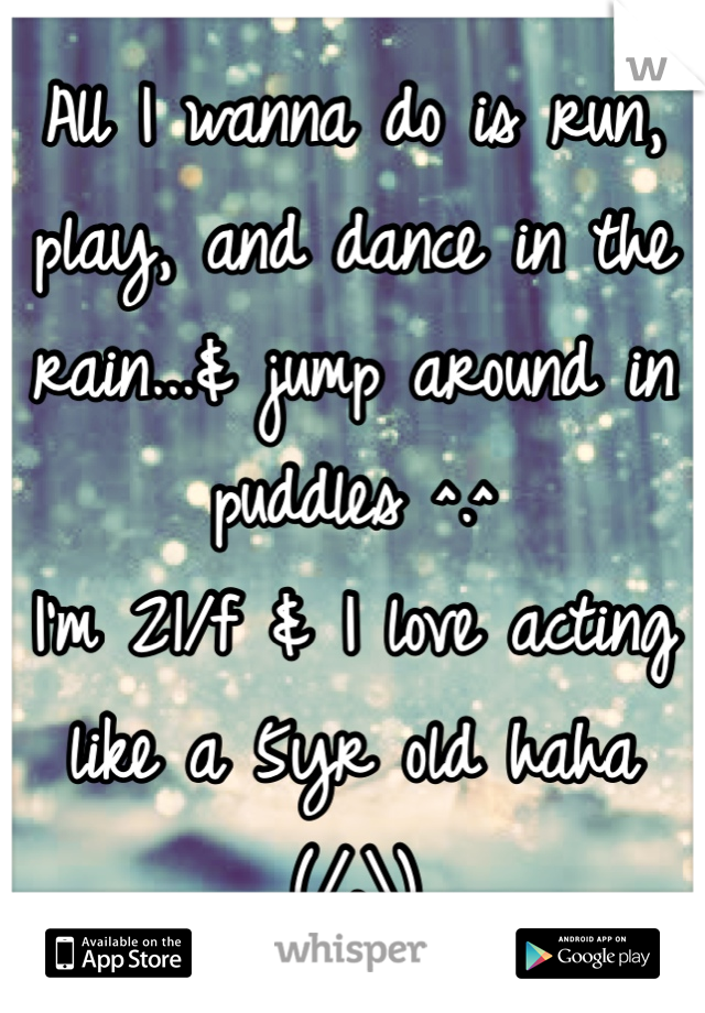 All I wanna do is run, play, and dance in the rain...& jump around in puddles ^.^ I'm 21/f & I love acting like a 5yr old haha  (/.\)