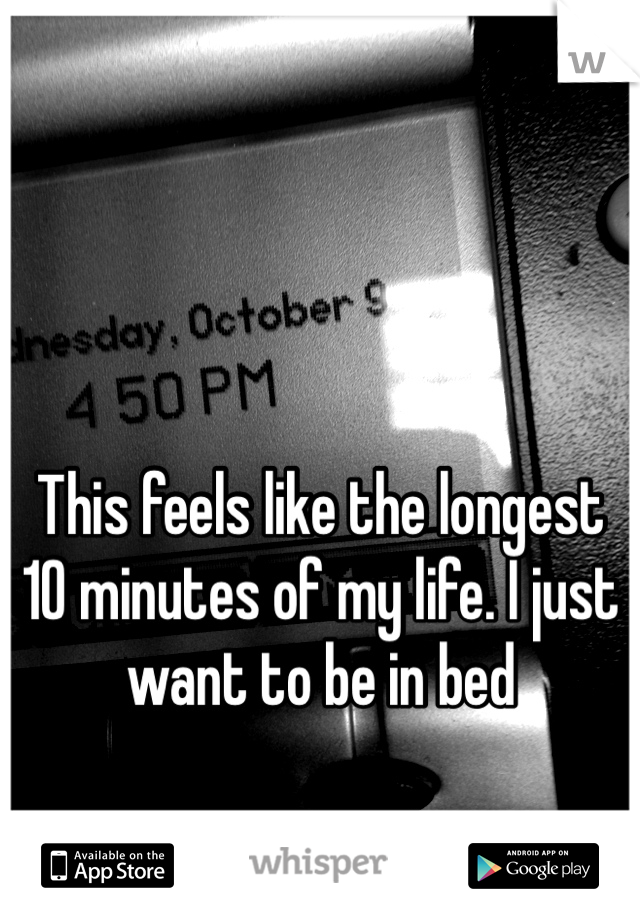 This feels like the longest 10 minutes of my life. I just want to be in bed