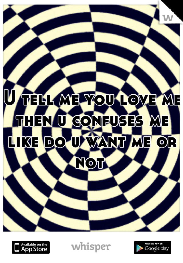U tell me you love me then u confuses me  like do u want me or not
