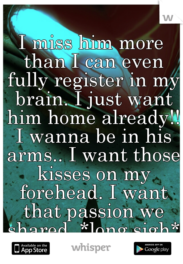 I miss him more than I can even fully register in my brain. I just want him home already!! I wanna be in his arms.. I want those kisses on my forehead. I want that passion we shared. *long sigh*