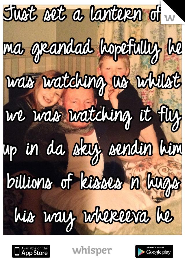 Just set a lantern off 4 ma grandad hopefully he was watching us whilst we was watching it fly up in da sky sendin him billions of kisses n hugs his way whereeva he mayb luv u n miss u loads grandad<3