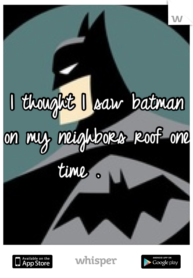 I thought I saw batman on my neighbors roof one time .