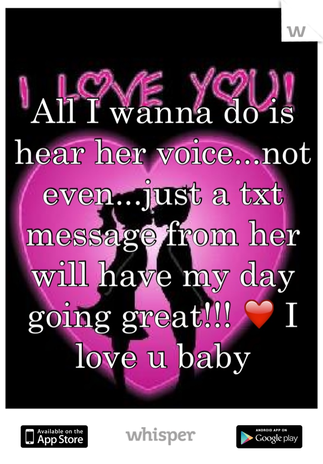 All I wanna do is hear her voice...not even...just a txt message from her will have my day going great!!! ❤️ I love u baby