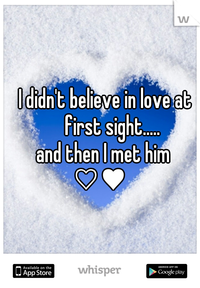I didn't believe in love at                   first sight.....           and then I met him  ♡♥